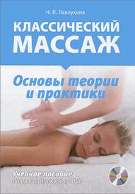 Классический массаж. Основы теории и практики. Учебное пособие (+ DVD), Н. П. Павлухина
