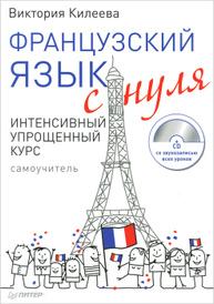 Французский язык с нуля. Интенсивный упрощенный курс (+ CD-ROM), Виктория Килеева