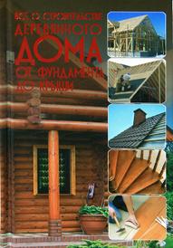 Все о строительстве деревянного дома от фундамента до крыши,