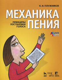 Механика пения. Принципы постановки голоса (+ DVD), К. И. Плужников