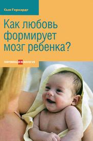 Как любовь формирует мозг ребенка?, Сью Герхардт