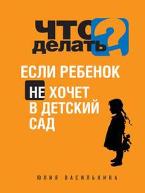 Что делать, если ребенок не хочет в детский сад, Юлия Василькина