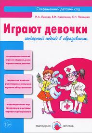 Играют девочки. Гендерный подход в образовании, И. А. Лыкова, Е. И. Касаткина, С. Н. Пеганова