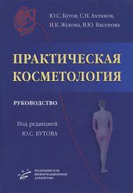 Практическая косметология, Ю. С. Бутов, С. Н. Ахтямов, И. К. Жуков, В. Ю. Васенова