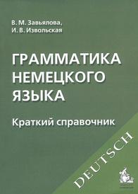 Грамматика немецкого языка. Краткий справочник, В. М. Завьялова, И. В. Извольская
