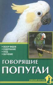 Говорящие попугаи. Обзор видов. Содержание. Уход. Обучение, А. И. Рахманов