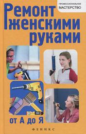 Ремонт женскими руками от А до Я, В. С. Котельников