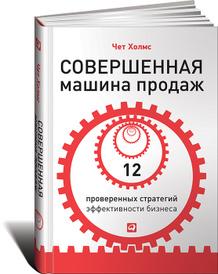 Совершенная машина продаж. 12 проверенных стратегий эффективности бизнеса, Чет Холмс