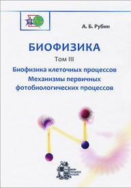 Биофизика. В 3 томах. Том 3. Биофизика клеточных процессов. Механизмы первичных фотобиологических процессов, А. Б. Рубин