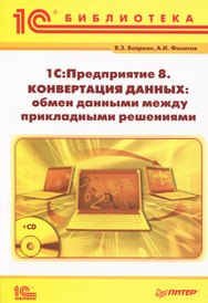 1С:Предприятие 8. Конвертация данных: обмен данными между прикладными решениями (+ CD-ROM), В. Э. Бояркин, А. И. Филатов