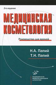 Медицинская косметология. Руководство для врачей, Н. А. Папий, Т. Н. Папий