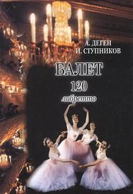 Балет. 120 либретто, А. Деген, И. Ступников