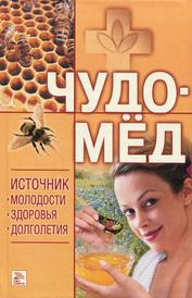 Чудо-мед. Источник молодости, здоровья, долголетия,
