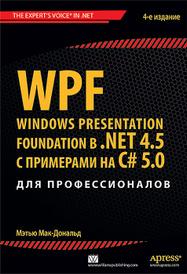 WPF: Windows Presentation Foundation в .NET 4.5 с примерами на C# 5.0 для профессионалов, Мэтью Мак-Дональд