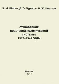 Становление советской политической системы. 1917-1941 годы, Э. М. Щагин, Д. О. Чураков, В. Ж. Цветков