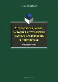 Методология, метод, методика и технология научных исследований в лингвистике, З. И. Комарова