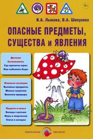 Опасные предметы, существа и явления, И. А. Лыкова, В. А. Шипунова