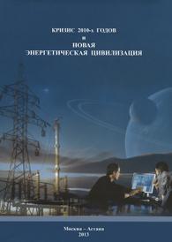 Кризис 2010-х годов и Новая энергетическая цивилизация,