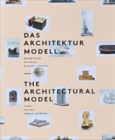 The Architectural Model: Tool, Fetish, Small Utopia / Das arcitektur model: Werkzeug, Fetisch, kleine Utopie,