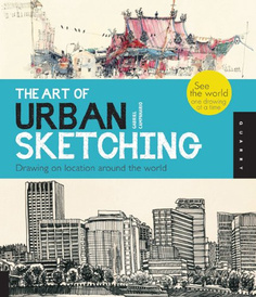 The Art of Urban Sketching: Drawing On Location Around The World,