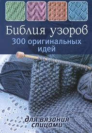 Библия узоров. 300 оригинальных идей для вязания спицами,