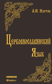 Церковнославянский язык. Грамматика, упражнения, тексты, А. И. Изотов