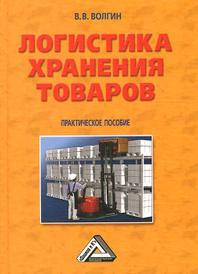 Логистика хранения товаров. Практическое пособие, В. В. Волгин