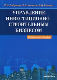 Управление инвестиционно-строительным бизнесом. Справочное пособие, Ю. Н. Забродин, В. Л. Коликов, В. Д. Шапиро