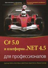 C# 5.0 и платформа .NET 4.5 для профессионалов, Кристиан Нейгел, Билл Ивьен, Джей Глинн, Карчи Уотсон, Морган Скиннер