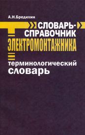 Словарь-справочник электромонтажника. Терминологический словарь, А. Н. Бредихин