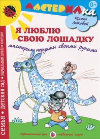 Я люблю свою лошадку. Мастерим игрушки своими руками, Ирина Лыкова