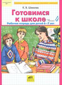 Готовимся к школе. Рабочая тетрадь для детей 6-7 лет. Часть 4, К. В. Шевелев
