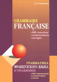 Грамматика французского языка в упражнениях / Grammaire francaise, А. И. Иванченко
