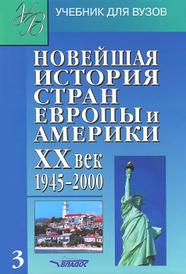 Новейшая история стран Европы и Америки. XX век. В 3 частях. Часть 3. 1945-2000. Учебник,