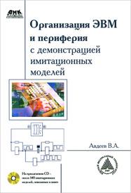 Организация ЭВМ и периферия с демонстрацией имитационных моделей (+ CD-ROM), В. А. Авдеев