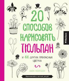 20 способов нарисовать тюльпан и 44 других прекрасных цветка, Лиза Конгдон