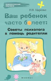 Ваш ребенок часто болеет. Советы психолога в помощь родителям, Н. В. Царенко