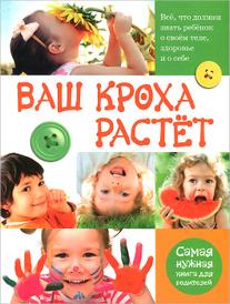 Ваш кроха растет. Все, что должен знать ребенок о своем теле, здоровье и о себе. Самая нужная книга для родителей, Л. Ф. Тихомирова
