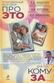 Откровенный разговор про это для тех, кому за..., Кащенко Е.А., Котенёва А.Н., Прокопенко Ю.П.