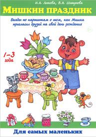 Мишкин праздник. Беседы по картинкам о том, как Мишка пригласил друзей на свой день рождения, Ирина Лыкова, Вера Шипунова