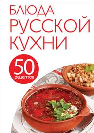 Блюда русской кухни. 50 рецептов,