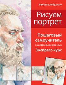 Рисуем портреты. Пошаговый самоучитель по рисованию акварелью. Экспресс-курс, В. Либралато, Лаптева Т.Е.