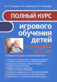 Полный курс игрового обучения детей от рождения до 5 лет, А. С. Галанов, А. А. Галанова, В. А. Галанова