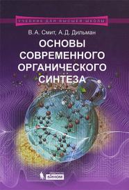 Основы современного органического синтеза. Учебное пособие, В. А. Смит, А. Д. Дильман