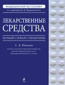 Лекарственные средства. Полный словарь-справочник, Южаков С.Д.