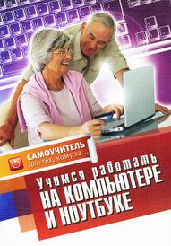 Учимся работать на компьютере и ноутбуке. Самоучитель для тех, кому за...,