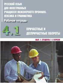 Русский язык для иностранных учащихся инженерного профиля. Рабочая тетрадь. Часть 4. Грамматика. Причастные и деепричастные обороты. Выпуск 1. Студенты 1-2 курсов,