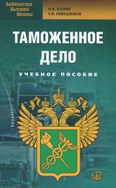 Таможенное дело. Учебное пособие, Н. В. Коник, Е. В. Невешкина