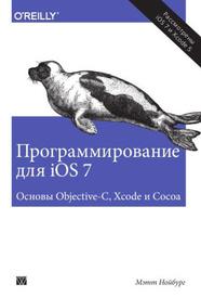 Программирование для iOS 7. Основы Objective-C, Xcode и Cocoa, Мэтт Нойбург