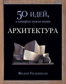 Архитектура. 50 идей, о которых нужно знать, Филип Уилкинсон
